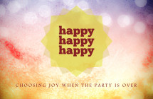 Happy Happy Happy - Choosing Joy When the Party Is Over